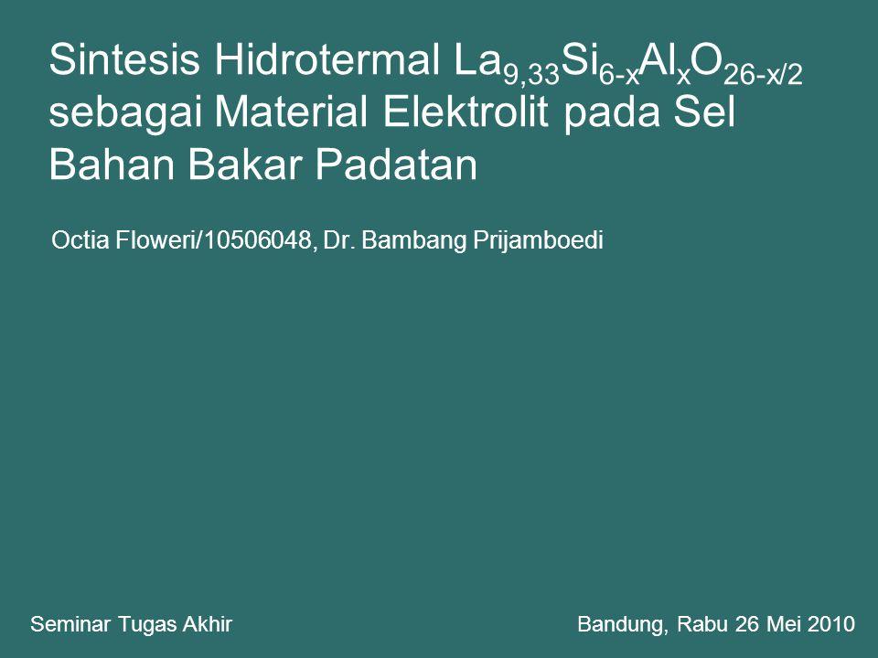 Sintesis Hidrotermal La 9,33 Si 6-x Al x O 26-x/2 sebagai Material Elektrolit pada Sel Bahan Bakar Padatan Octia Floweri/10506048, Dr. Bambang Prijamb