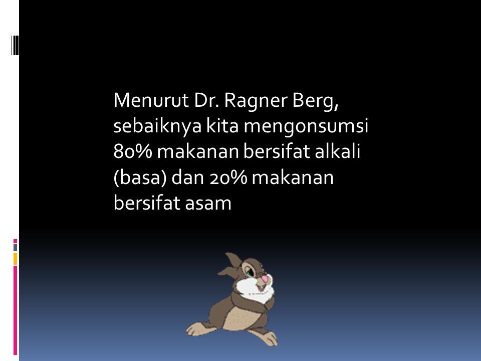 Menurut Dr. Ragner Berg, sebaiknya kita mengonsumsi 80% makanan bersifat alkali (basa) dan 20% makanan bersifat asam