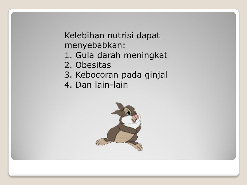 Kelebihan nutrisi dapat menyebabkan: 1. Gula darah meningkat 2. Obesitas 3. Kebocoran pada ginjal 4. Dan lain-lain