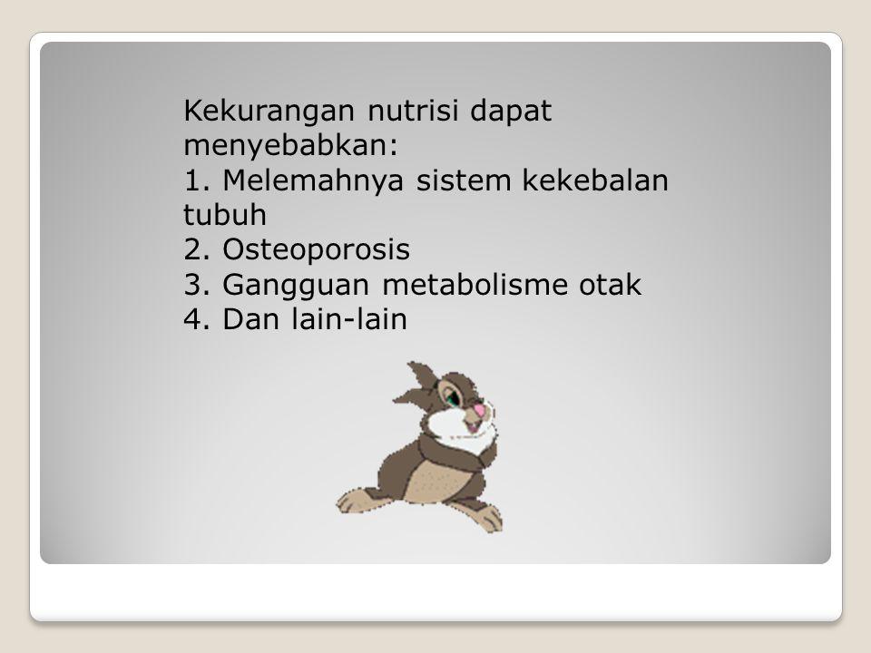 Kekurangan nutrisi dapat menyebabkan: 1. Melemahnya sistem kekebalan tubuh 2. Osteoporosis 3. Gangguan metabolisme otak 4. Dan lain-lain