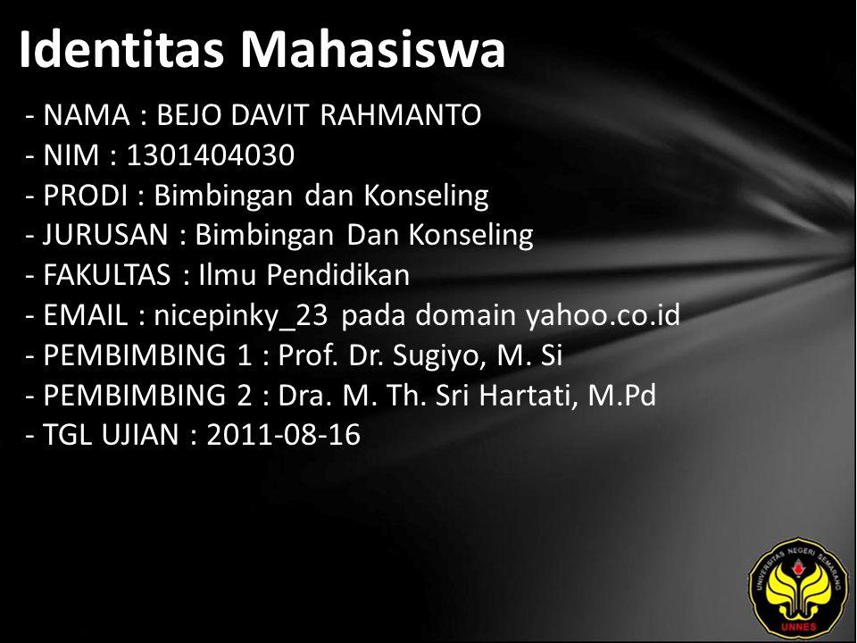 Identitas Mahasiswa - NAMA : BEJO DAVIT RAHMANTO - NIM : 1301404030 - PRODI : Bimbingan dan Konseling - JURUSAN : Bimbingan Dan Konseling - FAKULTAS : Ilmu Pendidikan - EMAIL : nicepinky_23 pada domain yahoo.co.id - PEMBIMBING 1 : Prof.