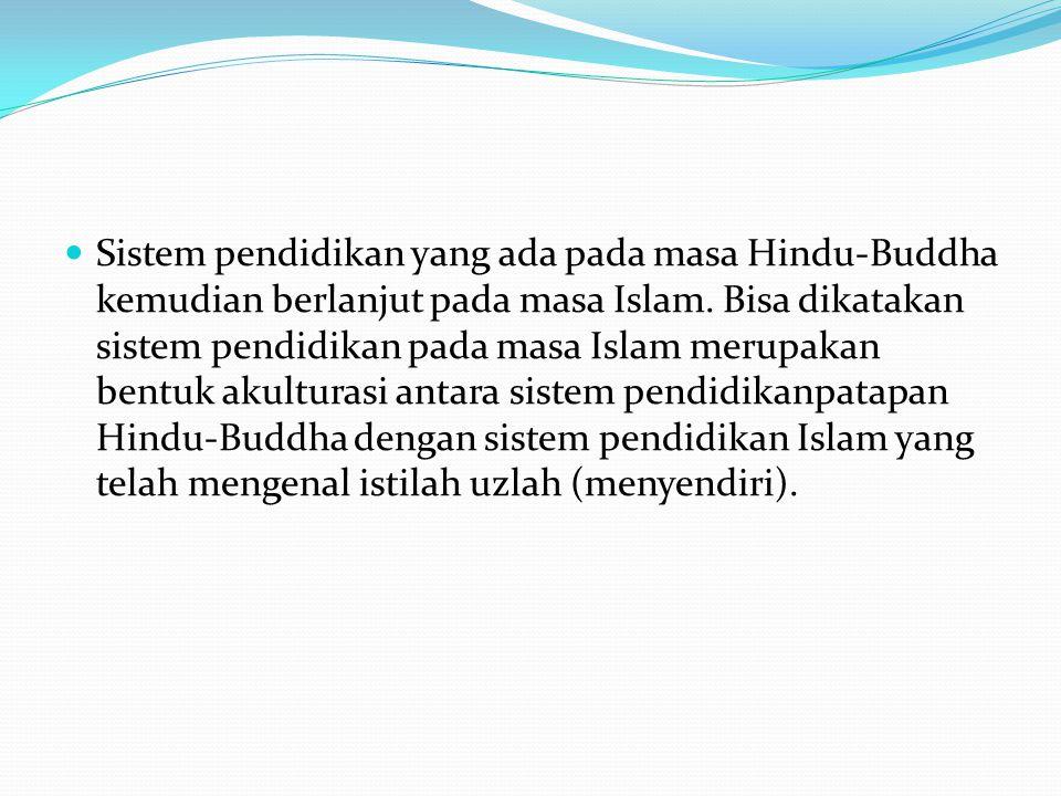 Sistem pendidikan yang ada pada masa Hindu-Buddha kemudian berlanjut pada masa Islam. Bisa dikatakan sistem pendidikan pada masa Islam merupakan bentu