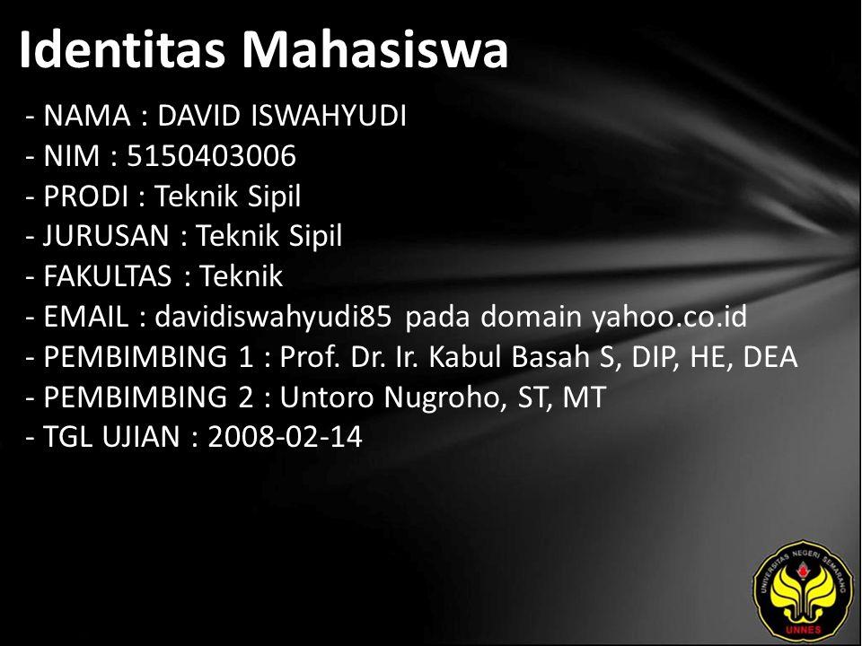 Identitas Mahasiswa - NAMA : DAVID ISWAHYUDI - NIM : 5150403006 - PRODI : Teknik Sipil - JURUSAN : Teknik Sipil - FAKULTAS : Teknik - EMAIL : davidiswahyudi85 pada domain yahoo.co.id - PEMBIMBING 1 : Prof.