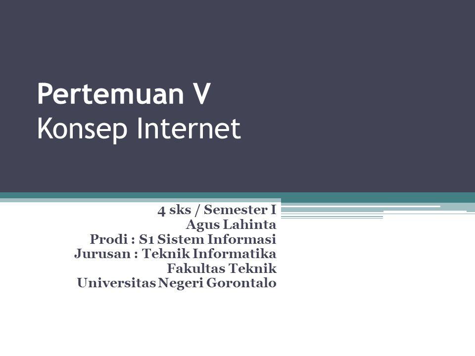Pertemuan V Konsep Internet 4 sks / Semester I Agus Lahinta Prodi : S1 Sistem Informasi Jurusan : Teknik Informatika Fakultas Teknik Universitas Negeri Gorontalo