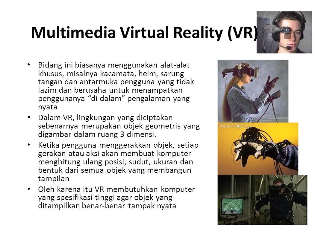 Multimedia Virtual Reality (VR) Bidang ini biasanya menggunakan alat-alat khusus, misalnya kacamata, helm, sarung tangan dan antarmuka pengguna yang t