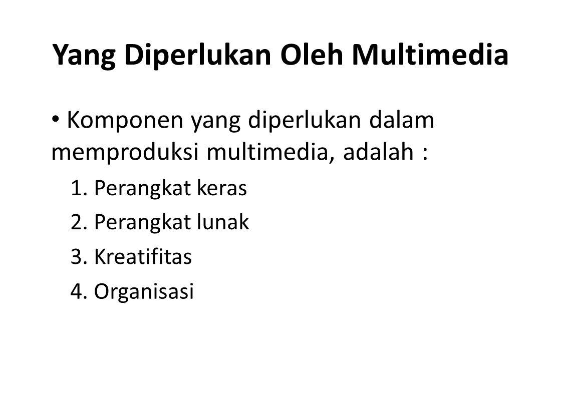 Yang Diperlukan Oleh Multimedia Komponen yang diperlukan dalam memproduksi multimedia, adalah : 1. Perangkat keras 2. Perangkat lunak 3. Kreatifitas 4