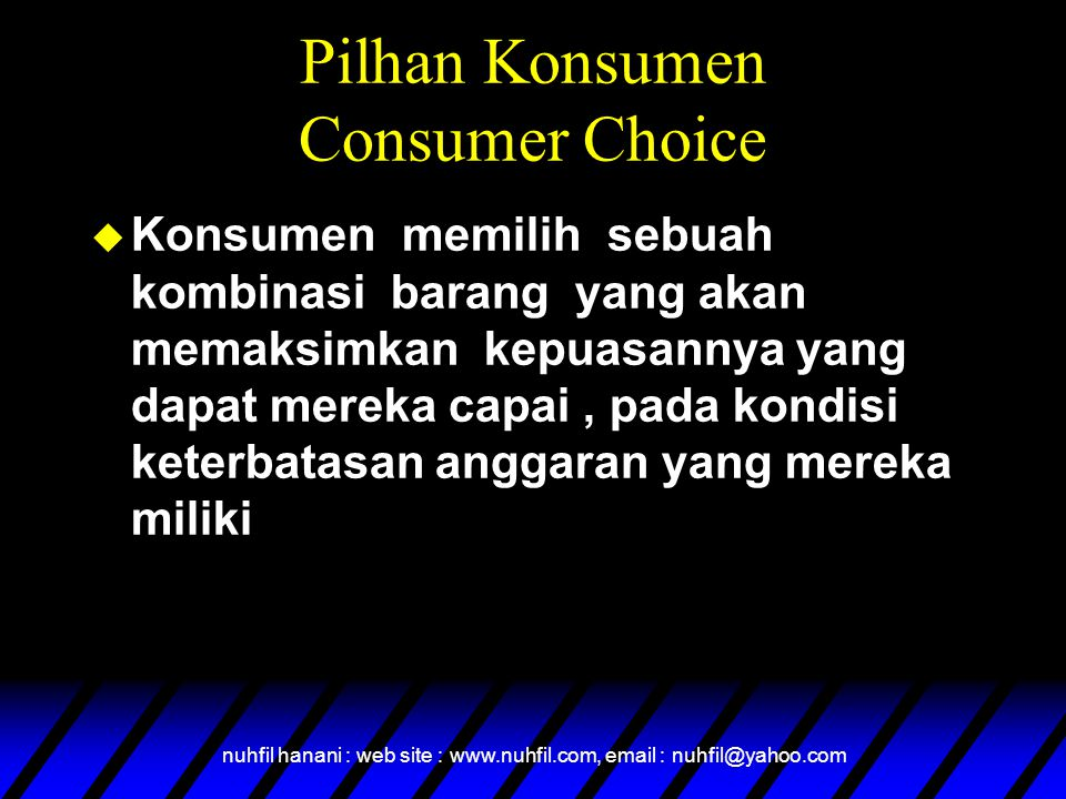 nuhfil hanani : web site : www.nuhfil.com, email : nuhfil@yahoo.com Pilhan Konsumen Consumer Choice u Konsumen memilih sebuah kombinasi barang yang akan memaksimkan kepuasannya yang dapat mereka capai, pada kondisi keterbatasan anggaran yang mereka miliki