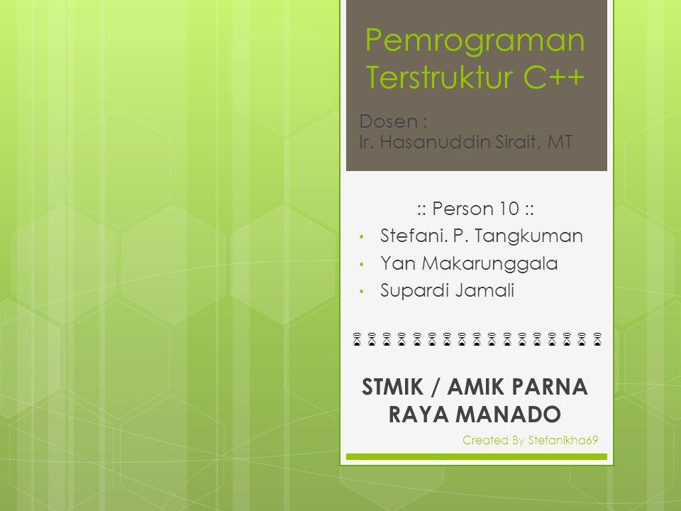 Pemrograman Terstruktur C++ :: Person 10 :: Stefani. P. Tangkuman Yan Makarunggala Supardi Jamali Dosen : Ir. Hasanuddin Sirait, MT STMIK / AMIK PARNA