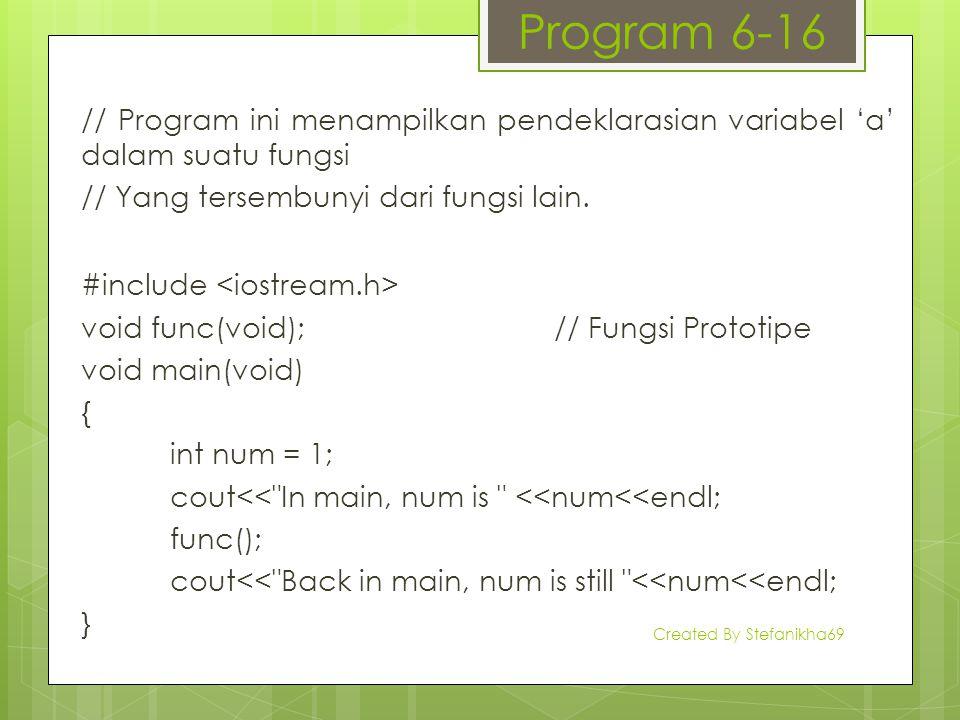 Program 6-16 // Program ini menampilkan pendeklarasian variabel 'a' dalam suatu fungsi // Yang tersembunyi dari fungsi lain. #include void func(void);