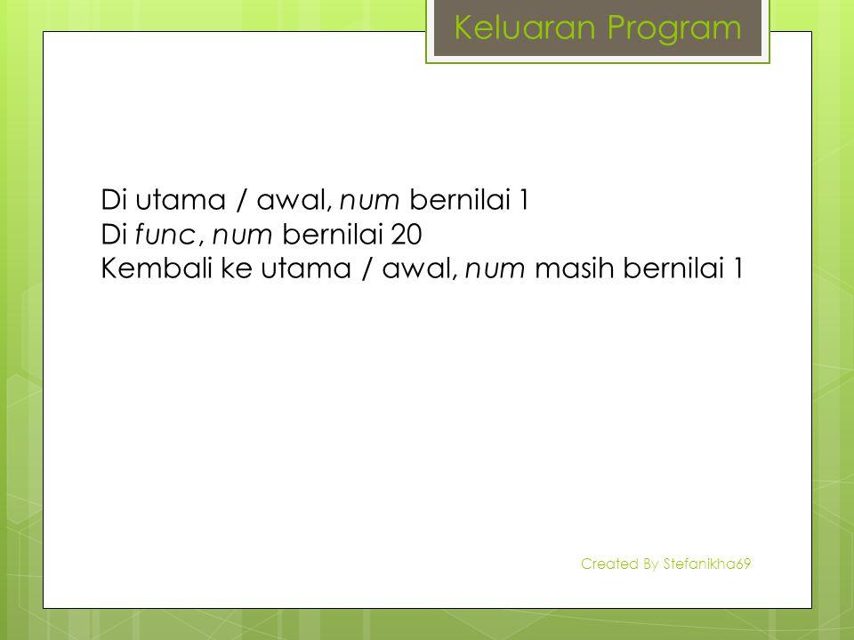 Di utama / awal, num bernilai 1 Di func, num bernilai 20 Kembali ke utama / awal, num masih bernilai 1 Keluaran Program Created By Stefanikha69
