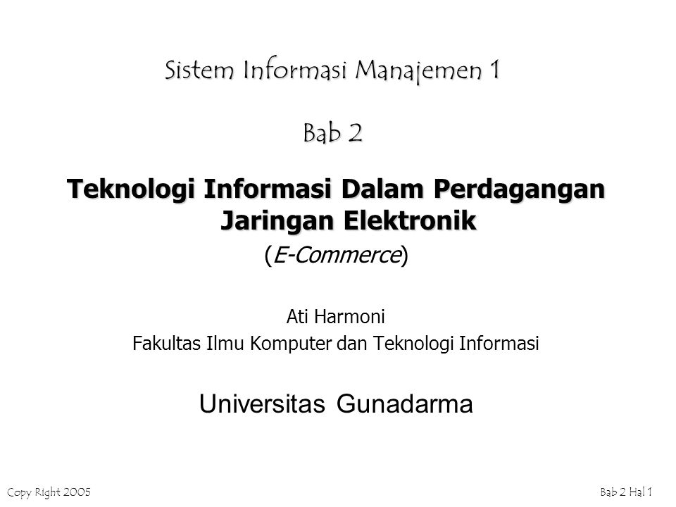 Copy Right 2005Bab 2 Hal 1 Sistem Informasi Manajemen 1 Bab 2 Teknologi Informasi Dalam Perdagangan Jaringan Elektronik (E-Commerce) Ati Harmoni Fakultas Ilmu Komputer dan Teknologi Informasi Universitas Gunadarma