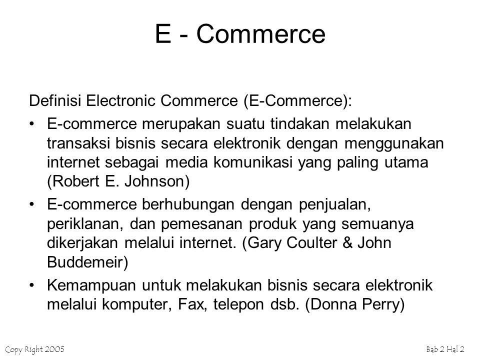 Copy Right 2005Bab 2 Hal 2 E - Commerce Definisi Electronic Commerce (E-Commerce): E-commerce merupakan suatu tindakan melakukan transaksi bisnis seca