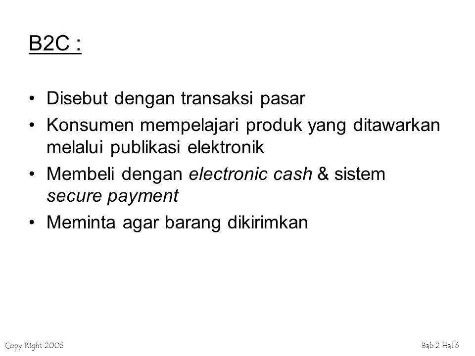 Copy Right 2005Bab 2 Hal 6 B2C : Disebut dengan transaksi pasar Konsumen mempelajari produk yang ditawarkan melalui publikasi elektronik Membeli dengan electronic cash & sistem secure payment Meminta agar barang dikirimkan
