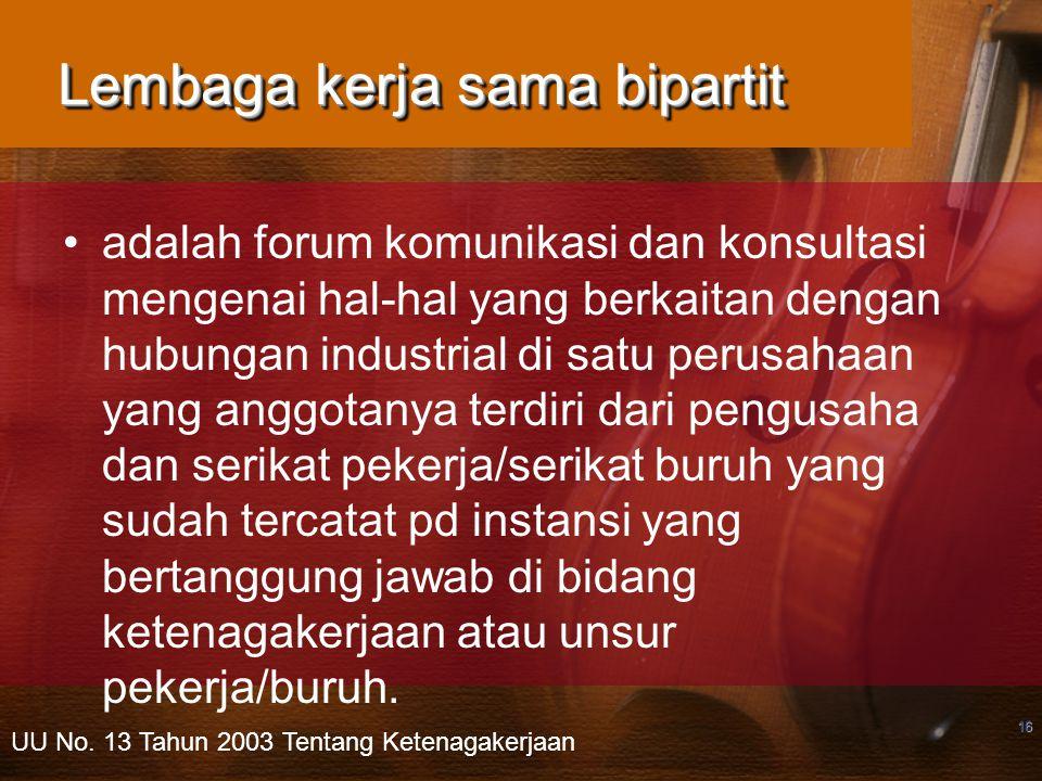 16 Lembaga kerja sama bipartit adalah forum komunikasi dan konsultasi mengenai hal-hal yang berkaitan dengan hubungan industrial di satu perusahaan yang anggotanya terdiri dari pengusaha dan serikat pekerja/serikat buruh yang sudah tercatat pd instansi yang bertanggung jawab di bidang ketenagakerjaan atau unsur pekerja/buruh.