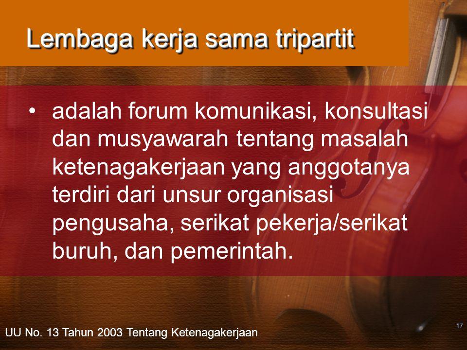 17 Lembaga kerja sama tripartit adalah forum komunikasi, konsultasi dan musyawarah tentang masalah ketenagakerjaan yang anggotanya terdiri dari unsur organisasi pengusaha, serikat pekerja/serikat buruh, dan pemerintah.
