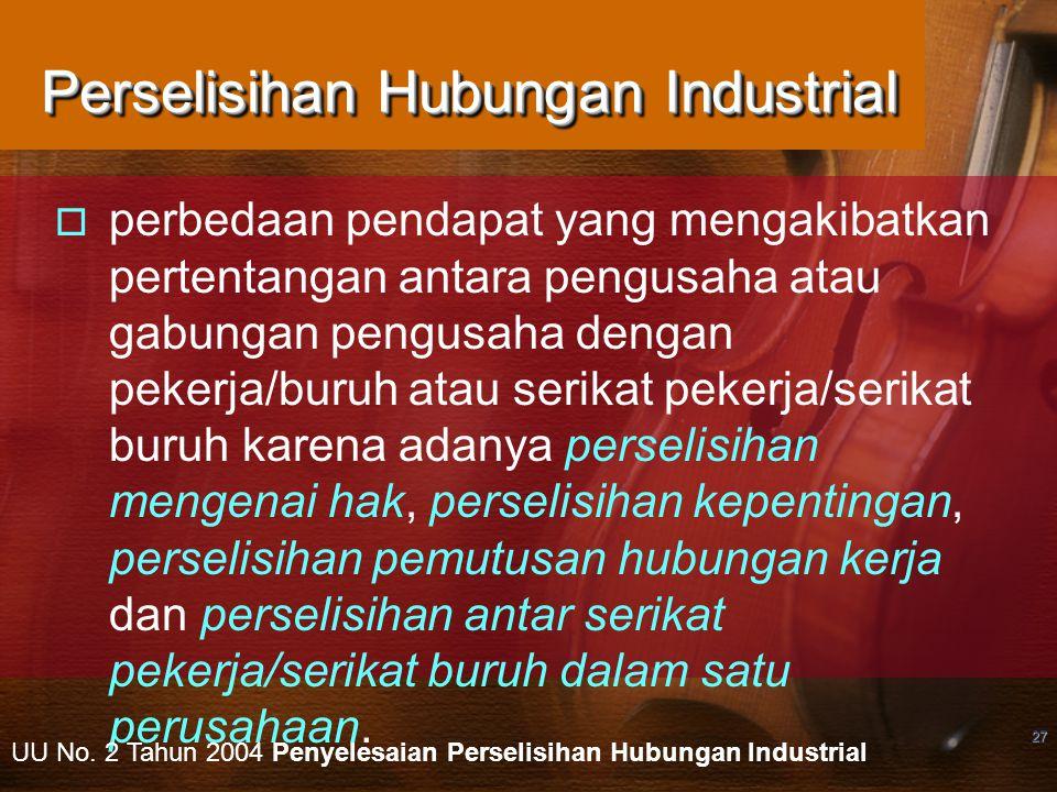 27 Perselisihan Hubungan Industrial  perbedaan pendapat yang mengakibatkan pertentangan antara pengusaha atau gabungan pengusaha dengan pekerja/buruh