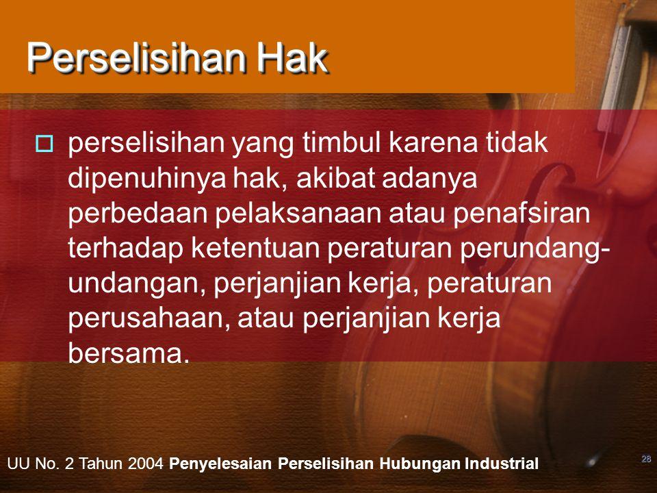 28 Perselisihan Hak  perselisihan yang timbul karena tidak dipenuhinya hak, akibat adanya perbedaan pelaksanaan atau penafsiran terhadap ketentuan pe