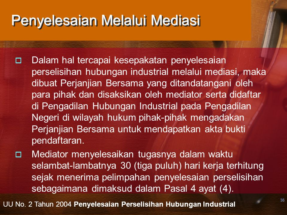 36 Penyelesaian Melalui Mediasi  Dalam hal tercapai kesepakatan penyelesaian perselisihan hubungan industrial melalui mediasi, maka dibuat Perjanjian