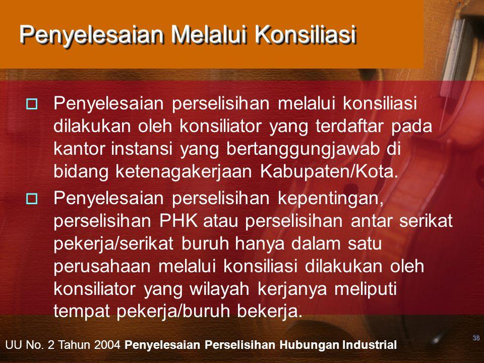 38 Penyelesaian Melalui Konsiliasi  Penyelesaian perselisihan melalui konsiliasi dilakukan oleh konsiliator yang terdaftar pada kantor instansi yang