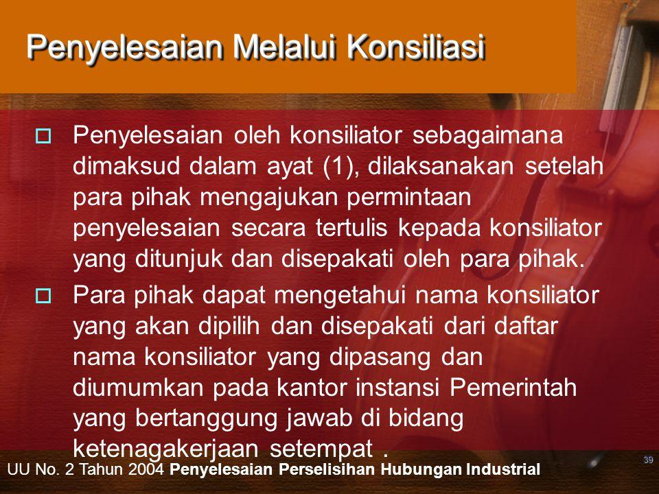 39 Penyelesaian Melalui Konsiliasi  Penyelesaian oleh konsiliator sebagaimana dimaksud dalam ayat (1), dilaksanakan setelah para pihak mengajukan permintaan penyelesaian secara tertulis kepada konsiliator yang ditunjuk dan disepakati oleh para pihak.