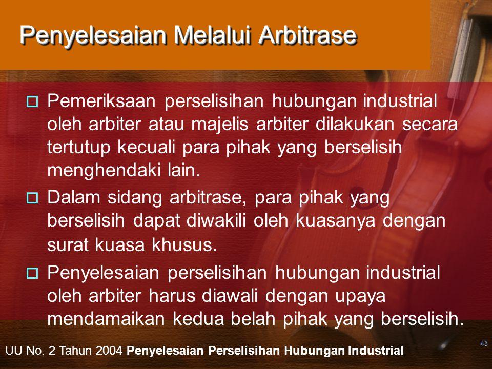 43 Penyelesaian Melalui Arbitrase  Pemeriksaan perselisihan hubungan industrial oleh arbiter atau majelis arbiter dilakukan secara tertutup kecuali p