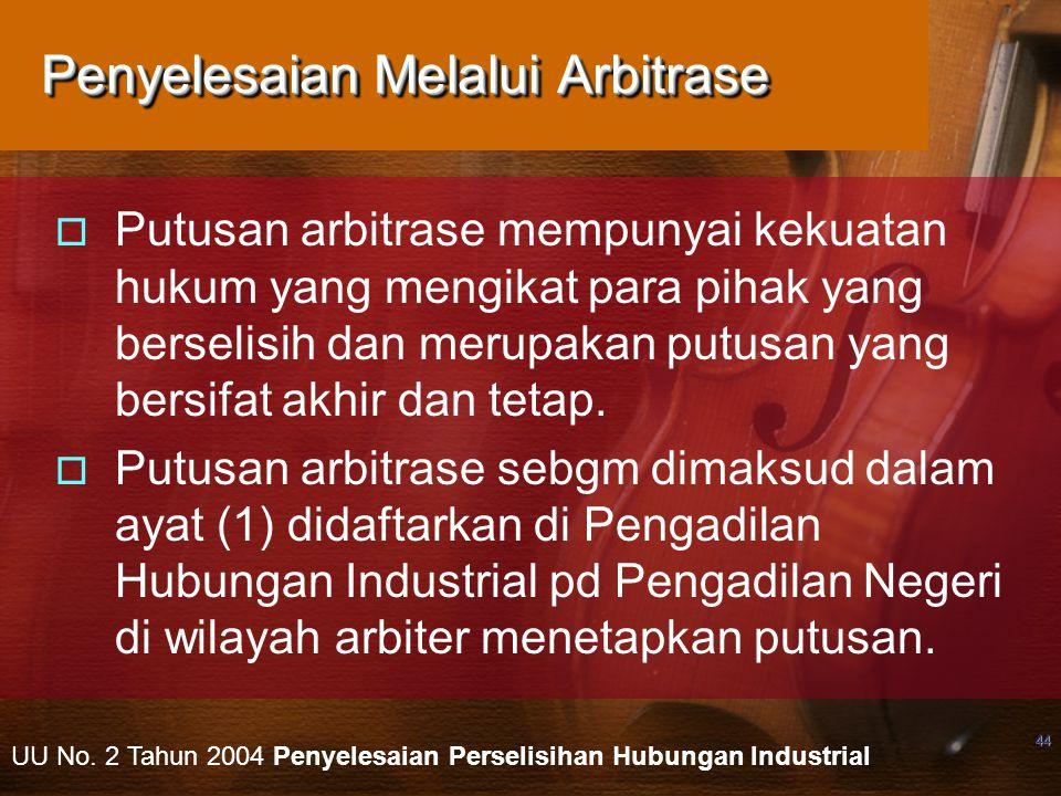 44 Penyelesaian Melalui Arbitrase  Putusan arbitrase mempunyai kekuatan hukum yang mengikat para pihak yang berselisih dan merupakan putusan yang bersifat akhir dan tetap.