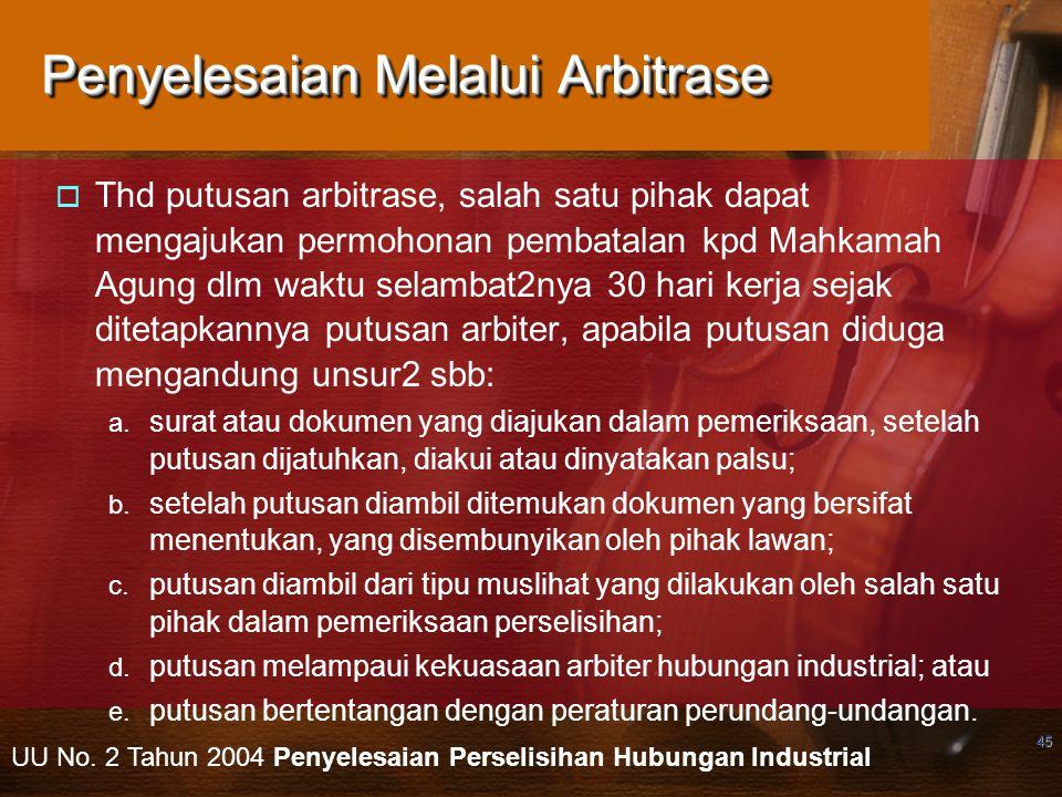 45 Penyelesaian Melalui Arbitrase  Thd putusan arbitrase, salah satu pihak dapat mengajukan permohonan pembatalan kpd Mahkamah Agung dlm waktu selamb