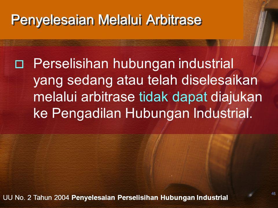 46 Penyelesaian Melalui Arbitrase  Perselisihan hubungan industrial yang sedang atau telah diselesaikan melalui arbitrase tidak dapat diajukan ke Pengadilan Hubungan Industrial.