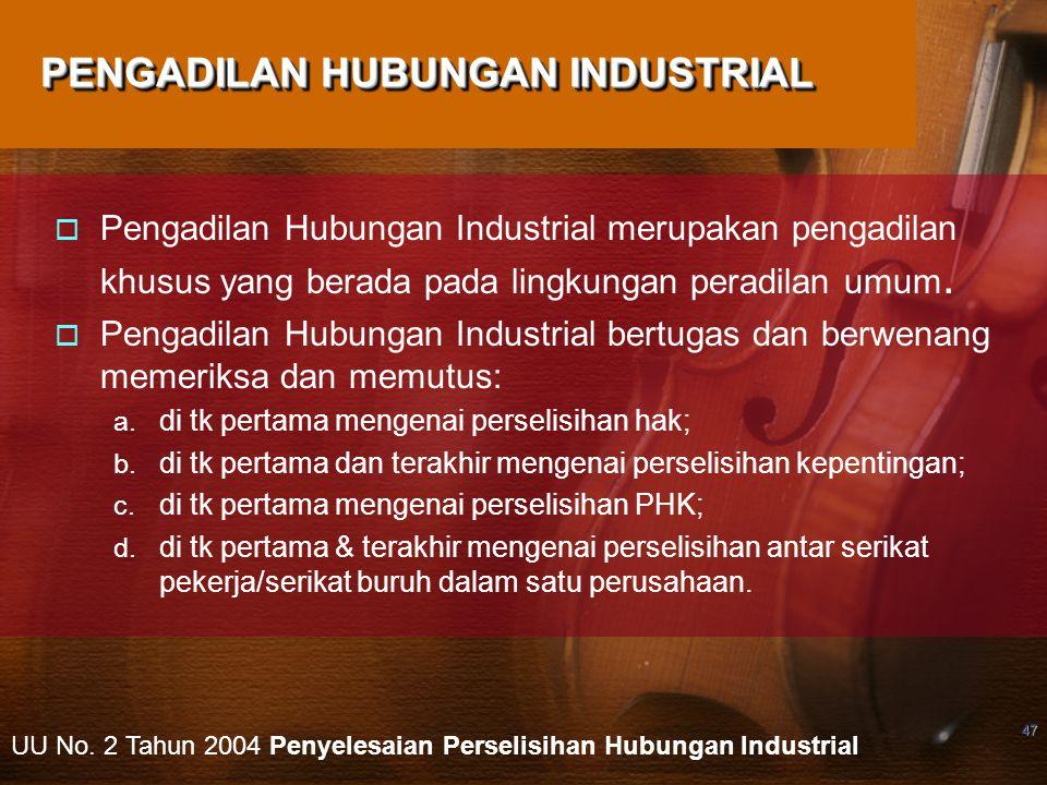 47 PENGADILAN HUBUNGAN INDUSTRIAL  Pengadilan Hubungan Industrial merupakan pengadilan khusus yang berada pada lingkungan peradilan umum.  Pengadila