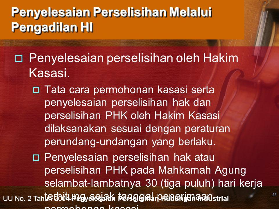 53 Penyelesaian Perselisihan Melalui Pengadilan HI  Penyelesaian perselisihan oleh Hakim Kasasi.  Tata cara permohonan kasasi serta penyelesaian per