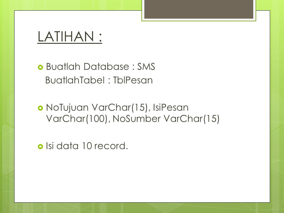 LATIHAN :  Buatlah Database : SMS BuatlahTabel : TblPesan  NoTujuan VarChar(15), IsiPesan VarChar(100), NoSumber VarChar(15)  Isi data 10 record.