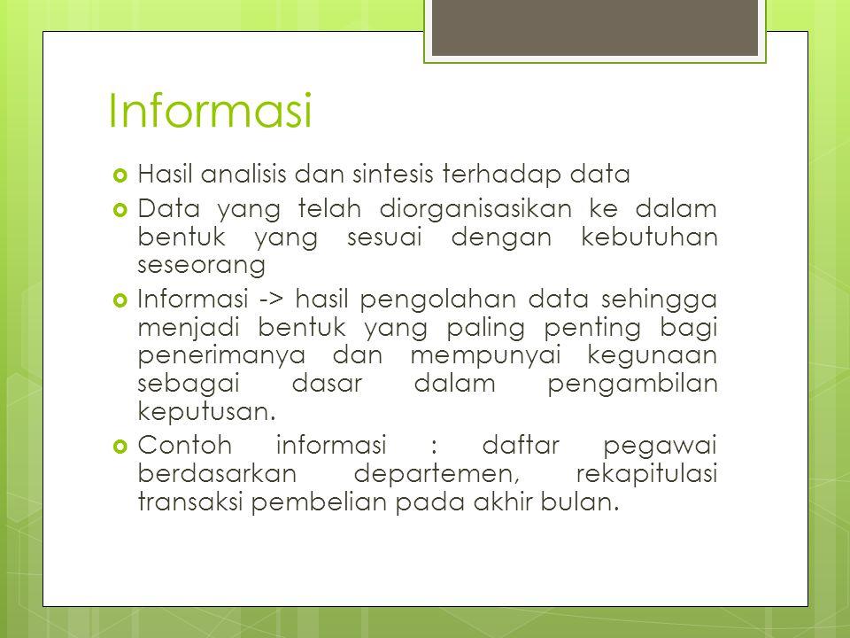 Informasi  Hasil analisis dan sintesis terhadap data  Data yang telah diorganisasikan ke dalam bentuk yang sesuai dengan kebutuhan seseorang  Informasi -> hasil pengolahan data sehingga menjadi bentuk yang paling penting bagi penerimanya dan mempunyai kegunaan sebagai dasar dalam pengambilan keputusan.