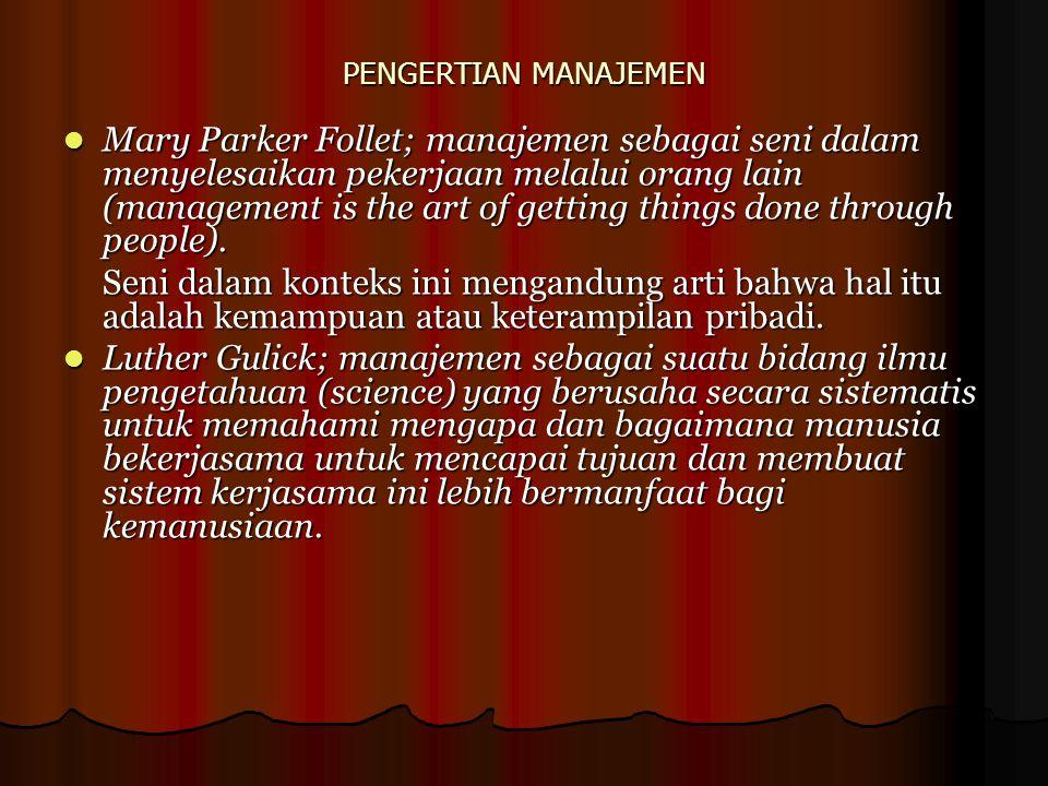 PENGERTIAN MANAJEMEN Mary Parker Follet; manajemen sebagai seni dalam menyelesaikan pekerjaan melalui orang lain (management is the art of getting thi