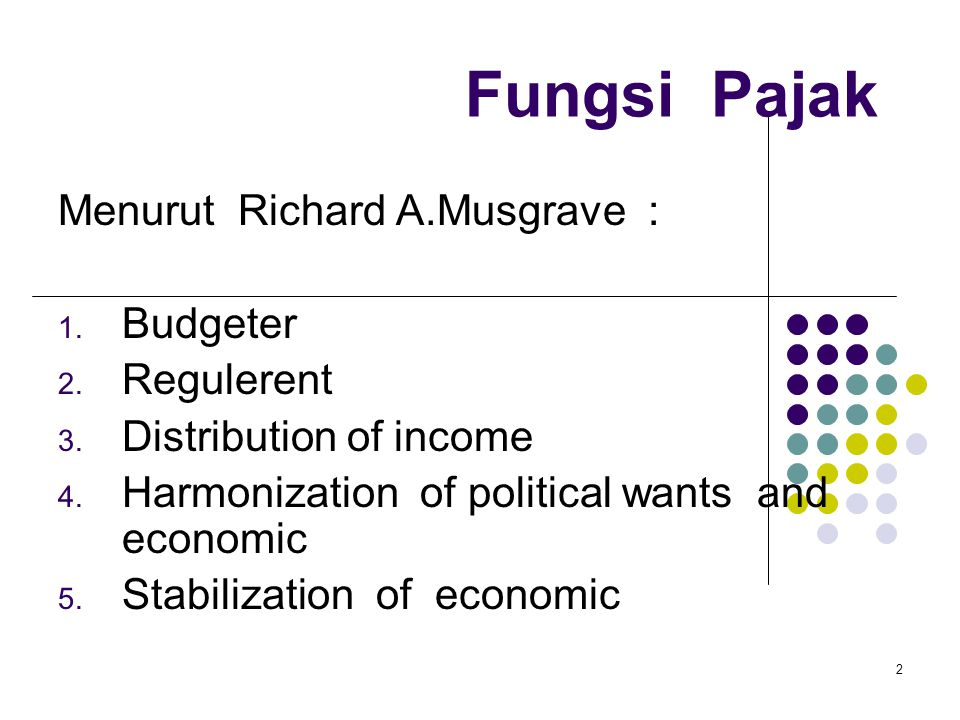 2 Fungsi Pajak Menurut Richard A.Musgrave : 1. Budgeter 2. Regulerent 3. Distribution of income 4. Harmonization of political wants and economic 5. St