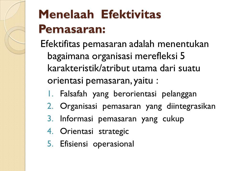 Menelaah Efektivitas Pemasaran: Efektifitas pemasaran adalah menentukan bagaimana organisasi merefleksi 5 karakteristik/atribut utama dari suatu orientasi pemasaran, yaitu : 1.Falsafah yang berorientasi pelanggan 2.Organisasi pemasaran yang diintegrasikan 3.Informasi pemasaran yang cukup 4.Orientasi strategic 5.Efisiensi operasional