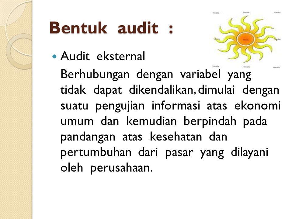 Bentuk audit : Audit eksternal Berhubungan dengan variabel yang tidak dapat dikendalikan, dimulai dengan suatu pengujian informasi atas ekonomi umum dan kemudian berpindah pada pandangan atas kesehatan dan pertumbuhan dari pasar yang dilayani oleh perusahaan.