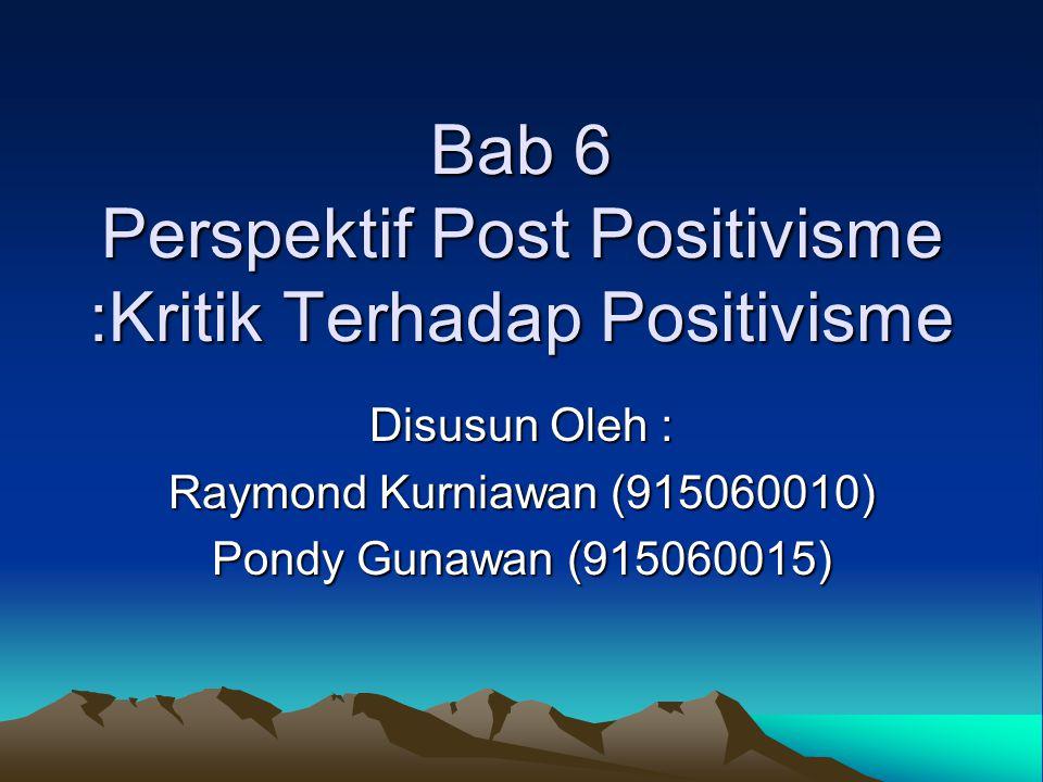 Bab 6 Perspektif Post Positivisme :Kritik Terhadap Positivisme Disusun Oleh : Raymond Kurniawan (915060010) Pondy Gunawan (915060015)