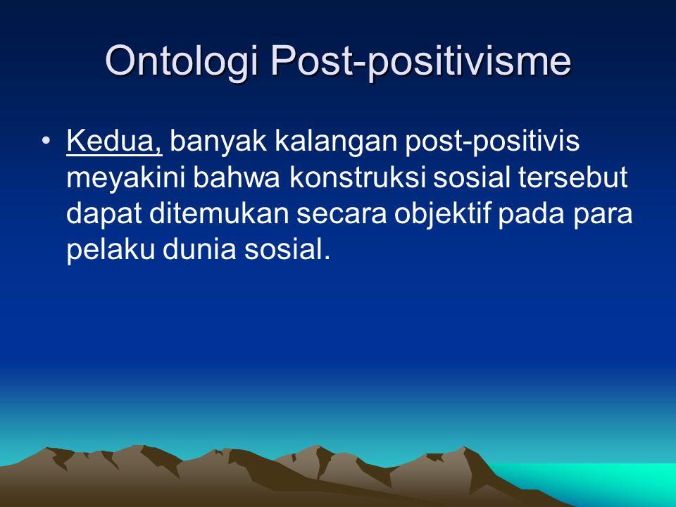 Ontologi Post-positivisme Kedua, banyak kalangan post-positivis meyakini bahwa konstruksi sosial tersebut dapat ditemukan secara objektif pada para pe
