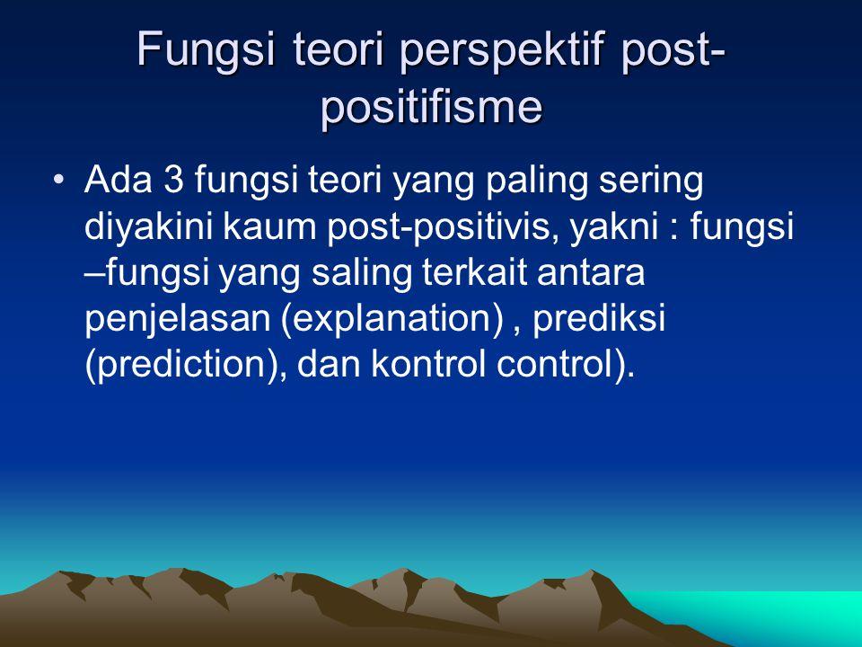 Fungsi teori perspektif post- positifisme Ada 3 fungsi teori yang paling sering diyakini kaum post-positivis, yakni : fungsi –fungsi yang saling terka