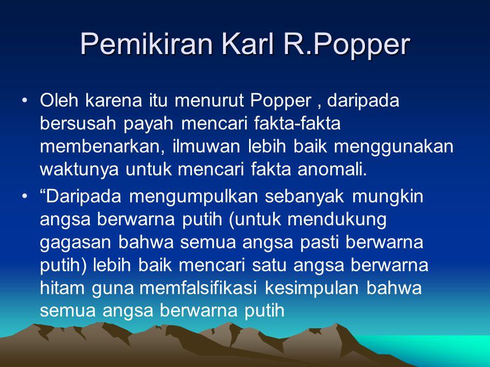 Pemikiran Karl R.Popper Oleh karena itu menurut Popper, daripada bersusah payah mencari fakta-fakta membenarkan, ilmuwan lebih baik menggunakan waktun