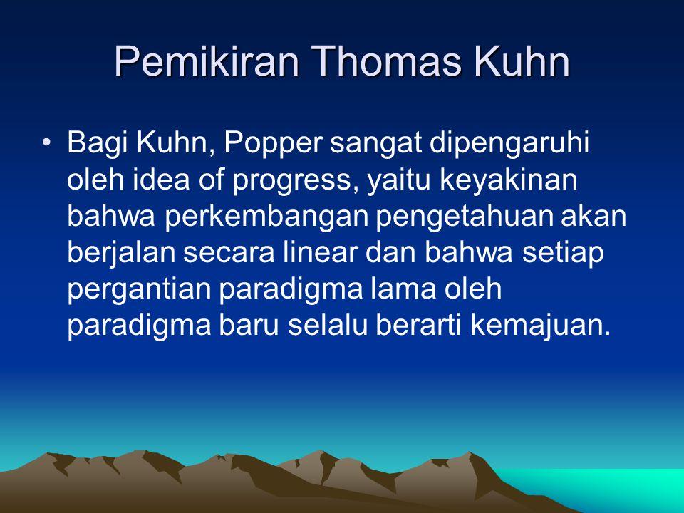 Pemikiran Thomas Kuhn Bagi Kuhn, Popper sangat dipengaruhi oleh idea of progress, yaitu keyakinan bahwa perkembangan pengetahuan akan berjalan secara