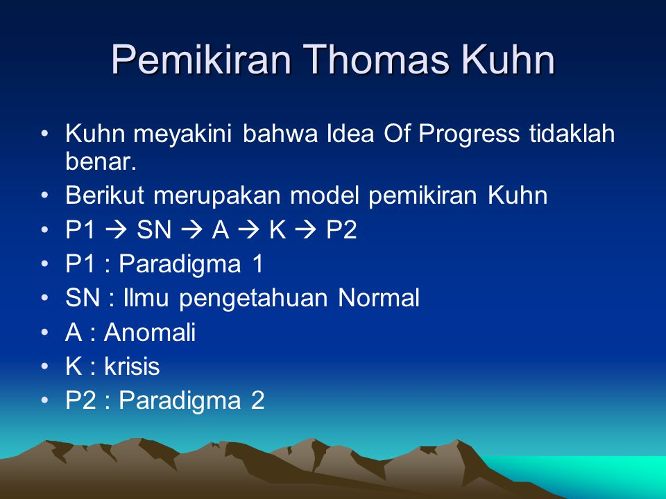 Pemikiran Thomas Kuhn Kuhn meyakini bahwa Idea Of Progress tidaklah benar. Berikut merupakan model pemikiran Kuhn P1  SN  A  K  P2 P1 : Paradigma