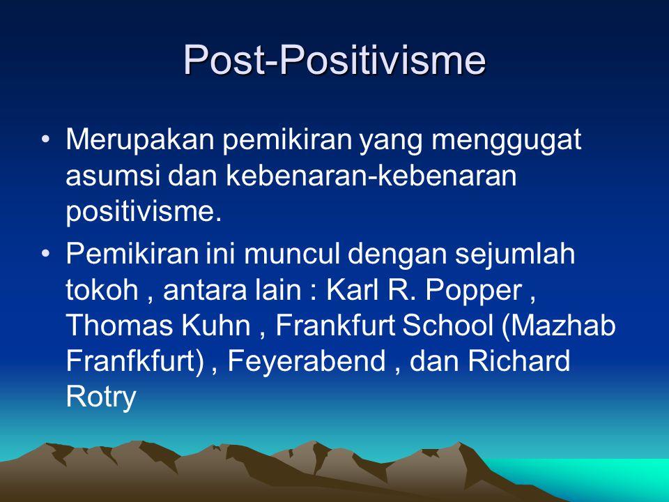 Post-Positivisme Merupakan pemikiran yang menggugat asumsi dan kebenaran-kebenaran positivisme. Pemikiran ini muncul dengan sejumlah tokoh, antara lai