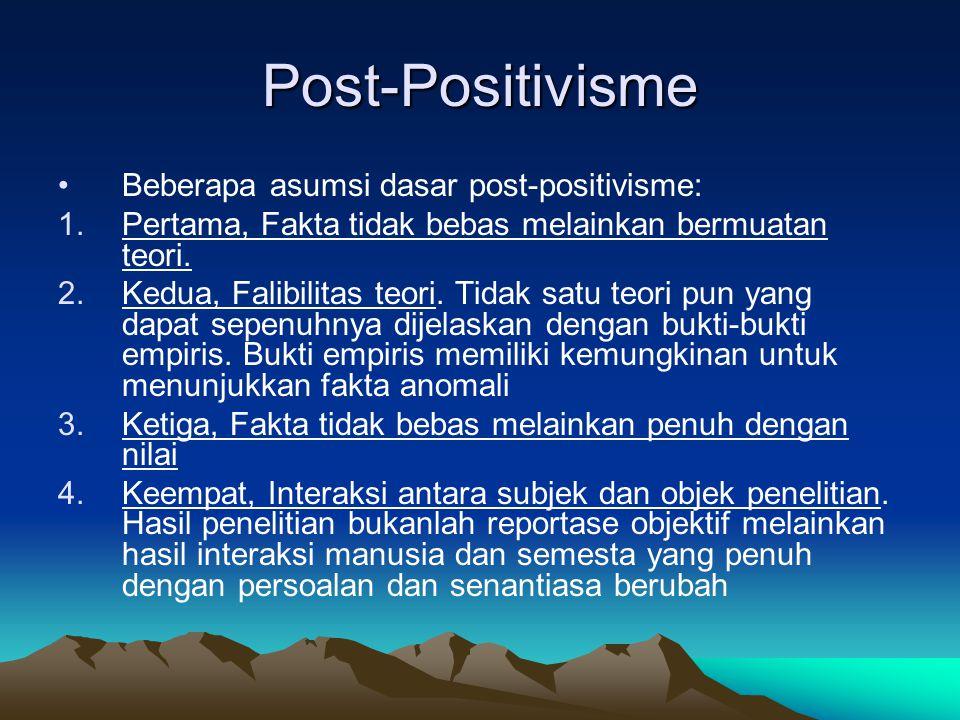 Post-Positivisme Beberapa asumsi dasar post-positivisme: 1.Pertama, Fakta tidak bebas melainkan bermuatan teori. 2.Kedua, Falibilitas teori. Tidak sat