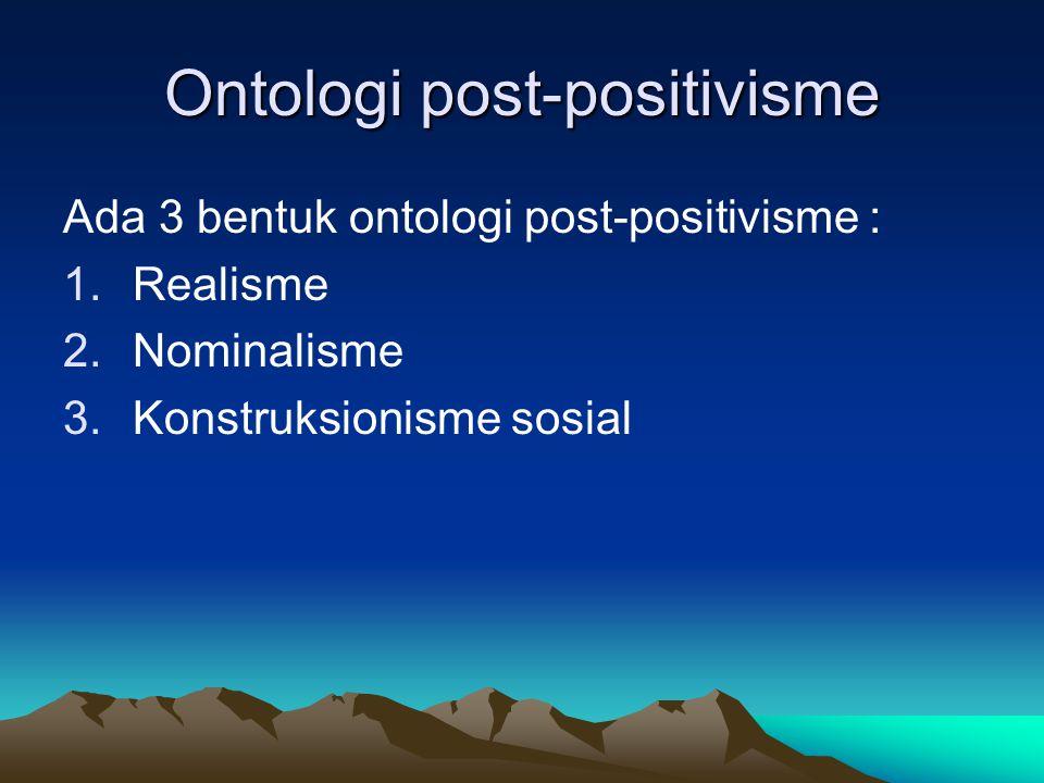 Ontologi post-positivisme Ada 3 bentuk ontologi post-positivisme : 1.Realisme 2.Nominalisme 3.Konstruksionisme sosial