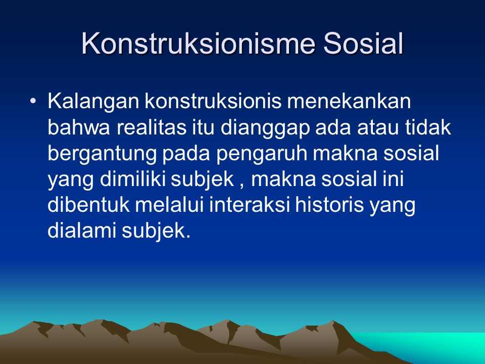 Konstruksionisme Sosial Kalangan konstruksionis menekankan bahwa realitas itu dianggap ada atau tidak bergantung pada pengaruh makna sosial yang dimil