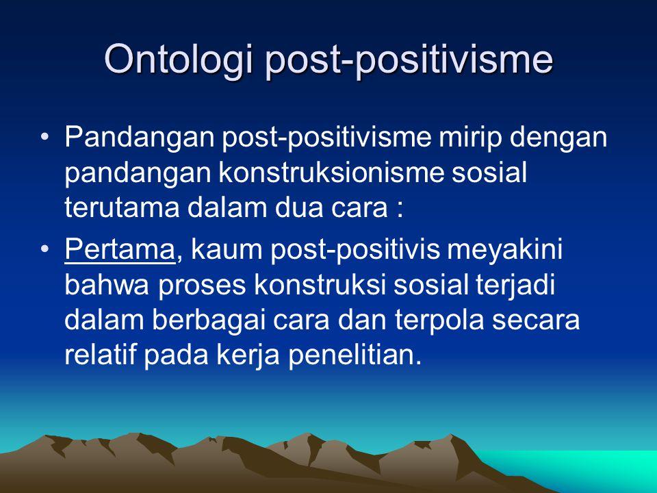 Ontologi post-positivisme Pandangan post-positivisme mirip dengan pandangan konstruksionisme sosial terutama dalam dua cara : Pertama, kaum post-posit