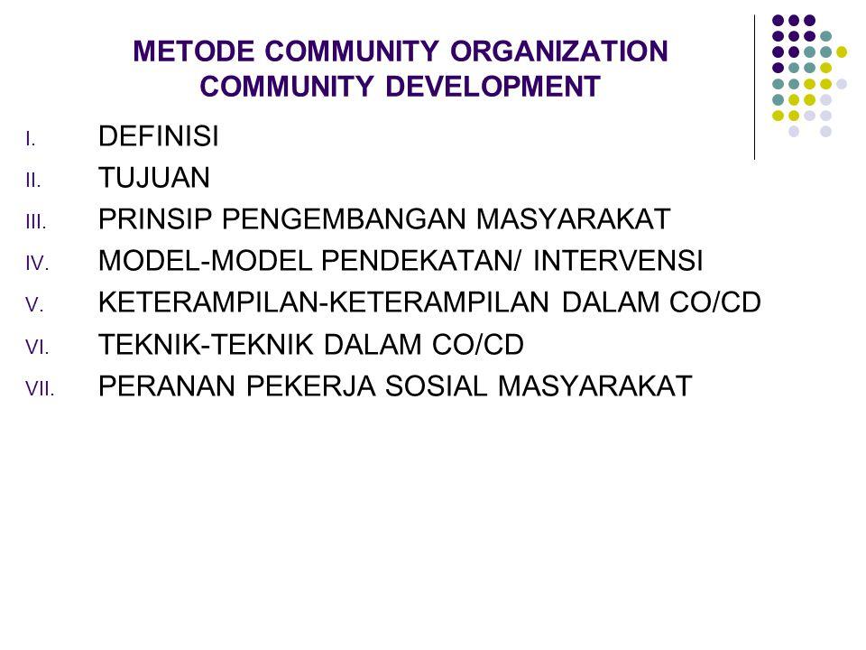 METODE COMMUNITY ORGANIZATION COMMUNITY DEVELOPMENT I. DEFINISI II. TUJUAN III. PRINSIP PENGEMBANGAN MASYARAKAT IV. MODEL-MODEL PENDEKATAN/ INTERVENSI