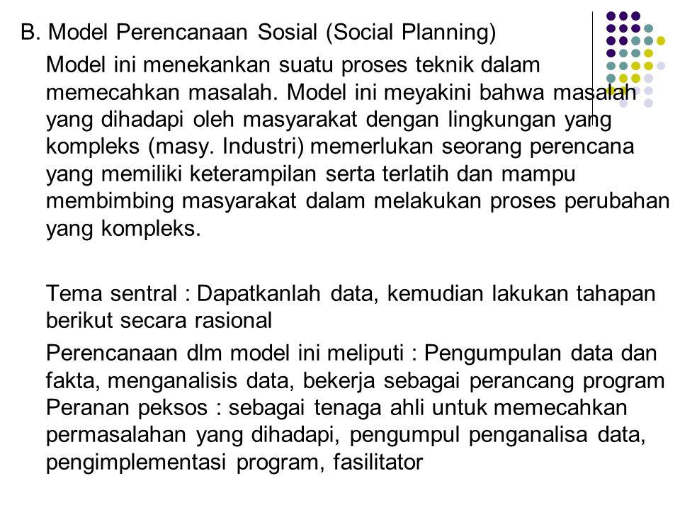 B. Model Perencanaan Sosial (Social Planning) Model ini menekankan suatu proses teknik dalam memecahkan masalah. Model ini meyakini bahwa masalah yang