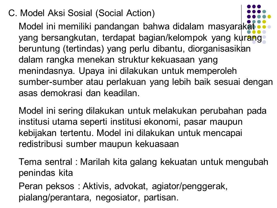 C. Model Aksi Sosial (Social Action) Model ini memiliki pandangan bahwa didalam masyarakat yang bersangkutan, terdapat bagian/kelompok yang kurang ber